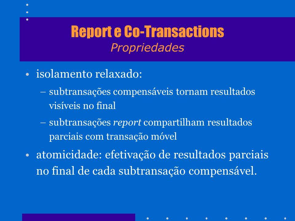 Report e Co-Transactions Propriedades isolamento relaxado: –subtransações compensáveis tornam resultados visíveis no final –subtransações report compa