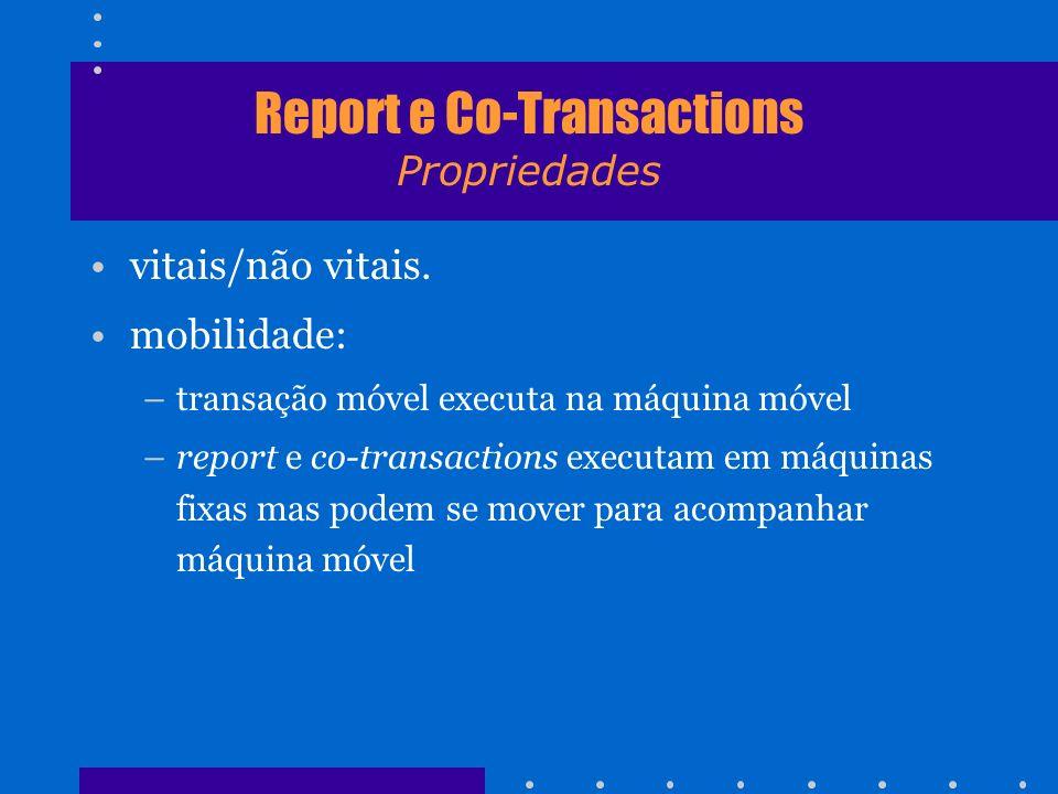 Report e Co-Transactions Propriedades vitais/não vitais. mobilidade: –transação móvel executa na máquina móvel –report e co-transactions executam em m