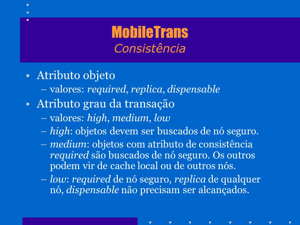 MobileTrans Consistência Atributo objeto –valores: required, replica, dispensable Atributo grau da transação –valores: high, medium, low –high: objeto