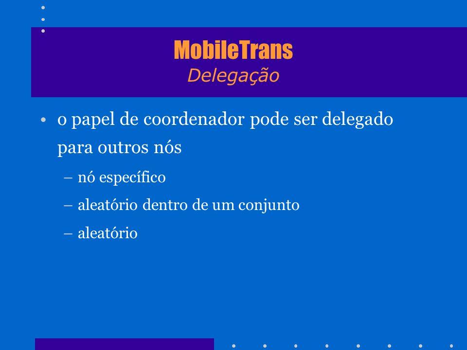 MobileTrans Delegação o papel de coordenador pode ser delegado para outros nós –nó específico –aleatório dentro de um conjunto –aleatório