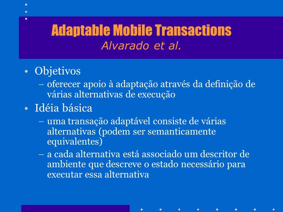 Adaptable Mobile Transactions Alvarado et al. Objetivos –oferecer apoio à adaptação através da definição de várias alternativas de execução Idéia bási