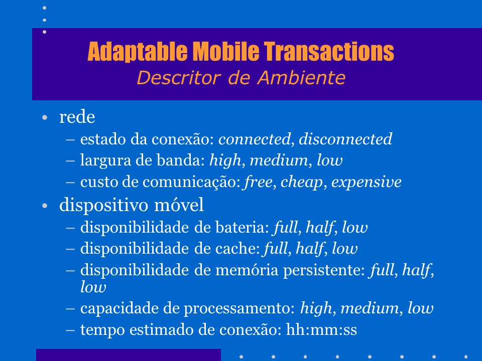 Adaptable Mobile Transactions Descritor de Ambiente rede –estado da conexão: connected, disconnected –largura de banda: high, medium, low –custo de co