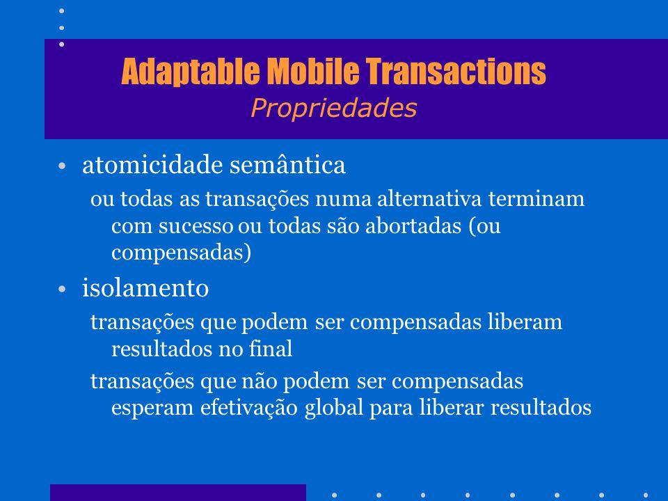 Adaptable Mobile Transactions Propriedades atomicidade semântica ou todas as transações numa alternativa terminam com sucesso ou todas são abortadas (
