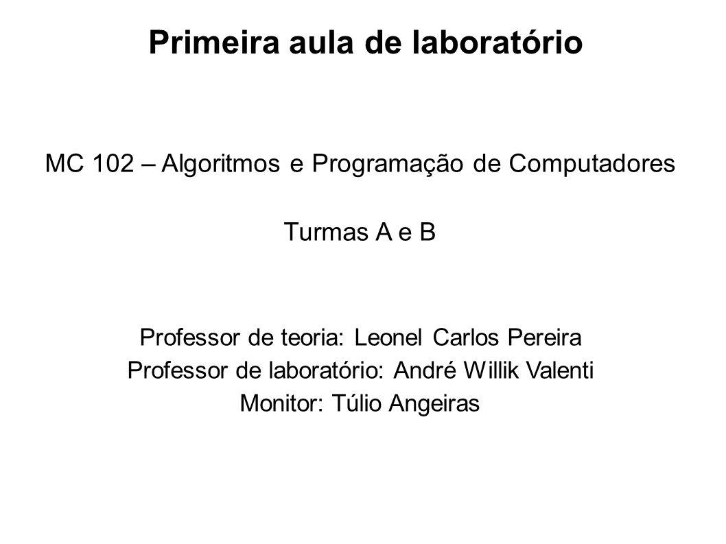 Primeira aula de laboratório MC 102 – Algoritmos e Programação de Computadores Turmas A e B Professor de teoria: Leonel Carlos Pereira Professor de la