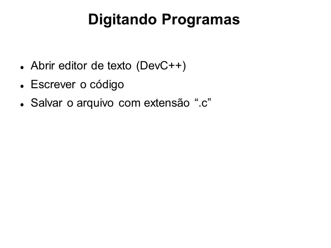 Digitando Programas Abrir editor de texto (DevC++) Escrever o código Salvar o arquivo com extensão.c
