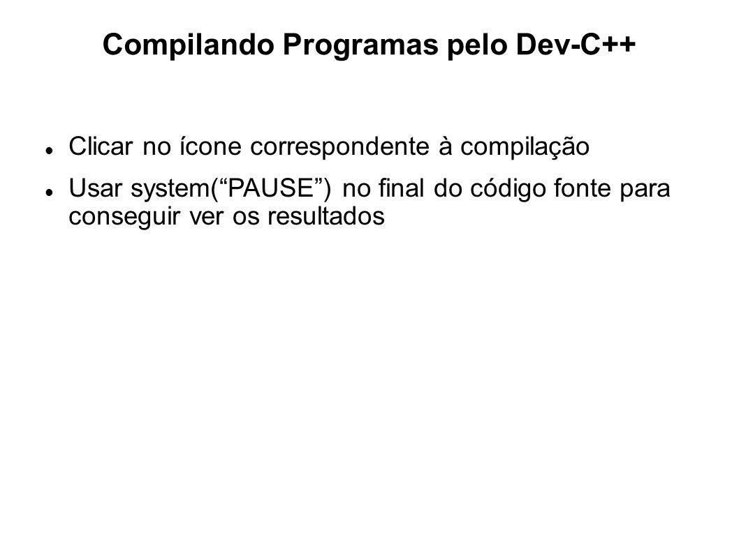 Compilando Programas pelo Dev-C++ Clicar no ícone correspondente à compilação Usar system(PAUSE) no final do código fonte para conseguir ver os result