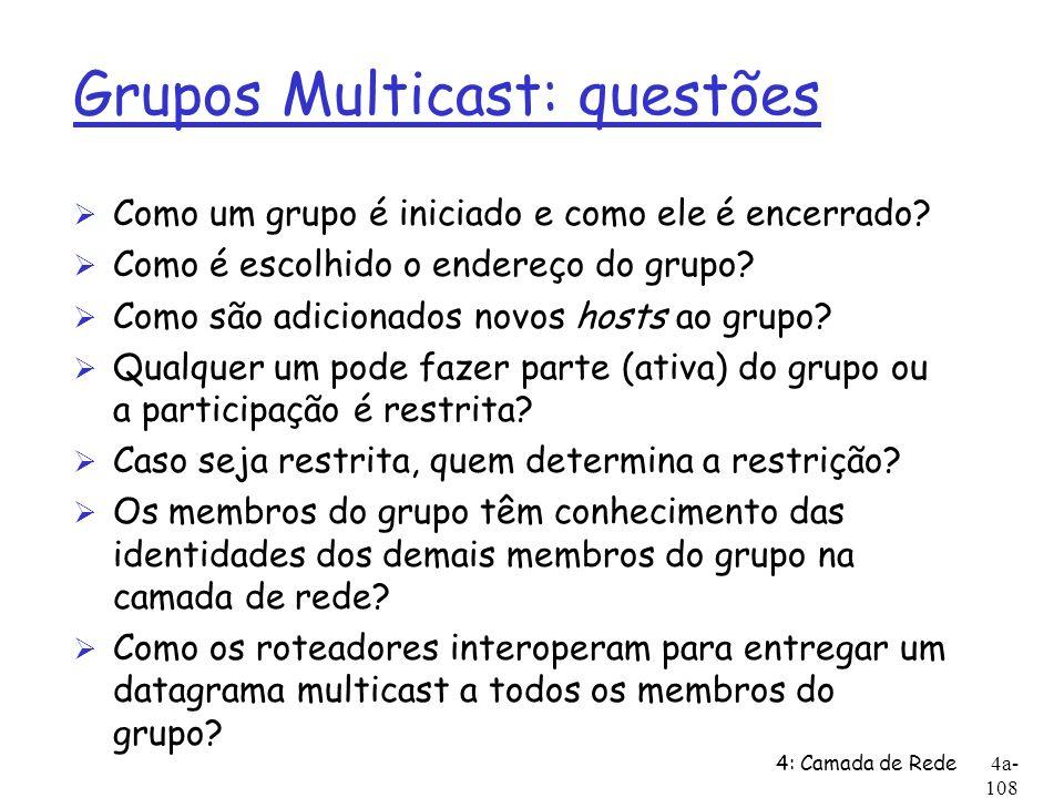 4: Camada de Rede4a- 108 Grupos Multicast: questões Ø Como um grupo é iniciado e como ele é encerrado? Ø Como é escolhido o endereço do grupo? Ø Como
