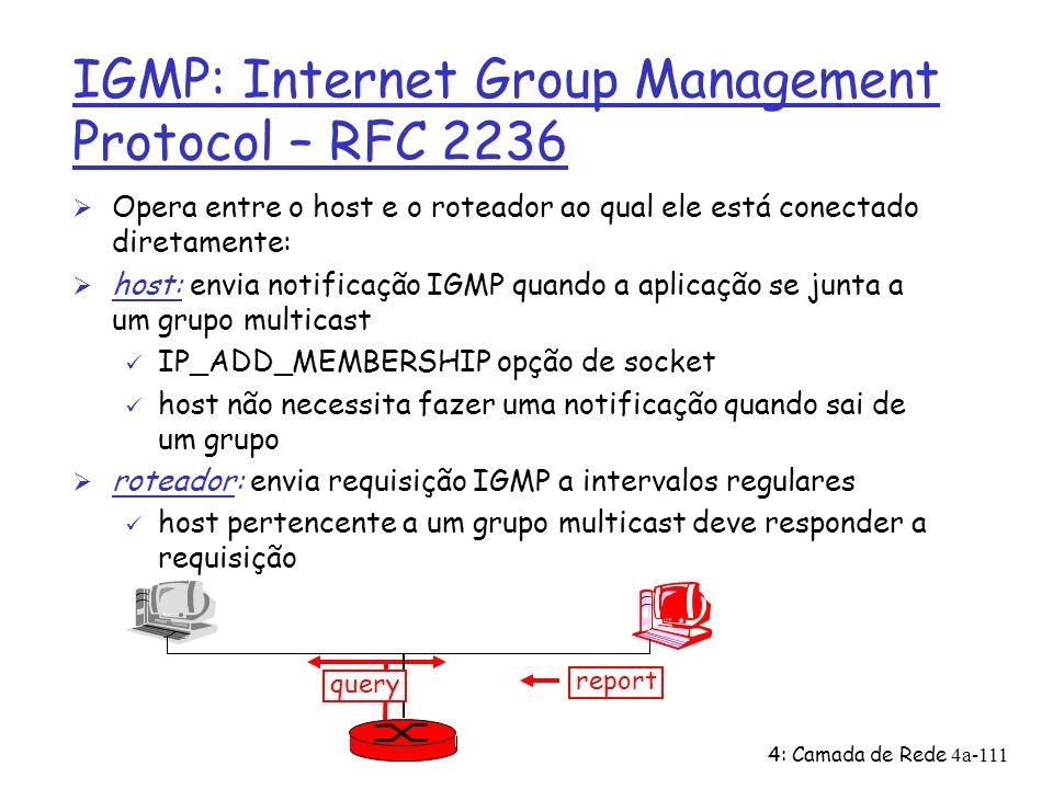 4: Camada de Rede4a-111 IGMP: Internet Group Management Protocol – RFC 2236 Ø Opera entre o host e o roteador ao qual ele está conectado diretamente: