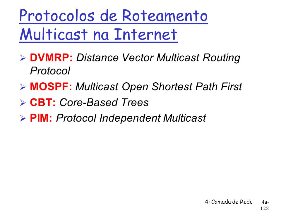 4: Camada de Rede4a- 128 Protocolos de Roteamento Multicast na Internet Ø DVMRP: Distance Vector Multicast Routing Protocol Ø MOSPF: Multicast Open Sh