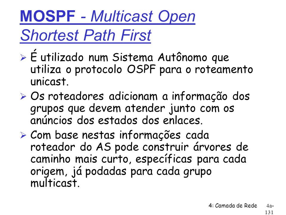 4: Camada de Rede4a- 131 MOSPF - Multicast Open Shortest Path First Ø É utilizado num Sistema Autônomo que utiliza o protocolo OSPF para o roteamento