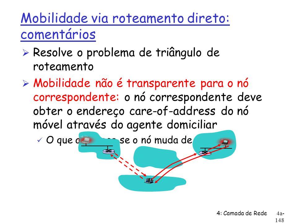 4: Camada de Rede4a- 148 Mobilidade via roteamento direto: comentários Ø Resolve o problema de triângulo de roteamento Ø Mobilidade não é transparente