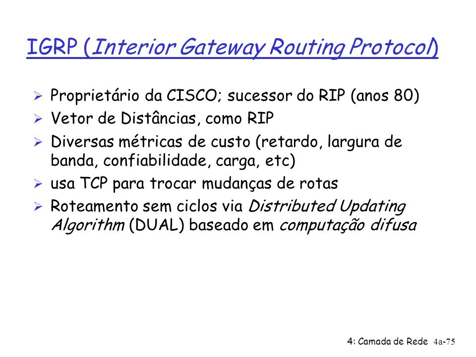 4: Camada de Rede4a-75 IGRP (Interior Gateway Routing Protocol) Ø Proprietário da CISCO; sucessor do RIP (anos 80) Ø Vetor de Distâncias, como RIP Ø D