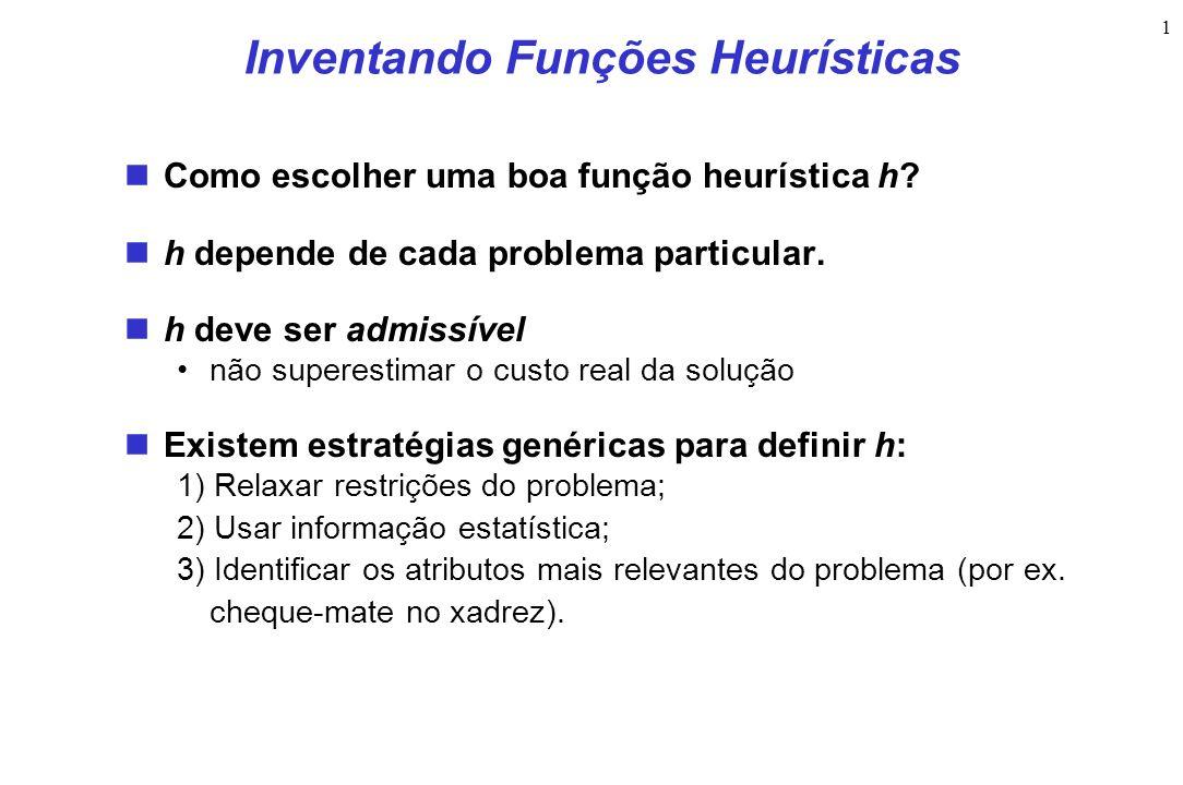 1 Inventando Funções Heurísticas Como escolher uma boa função heurística h? h depende de cada problema particular. h deve ser admissível não superesti