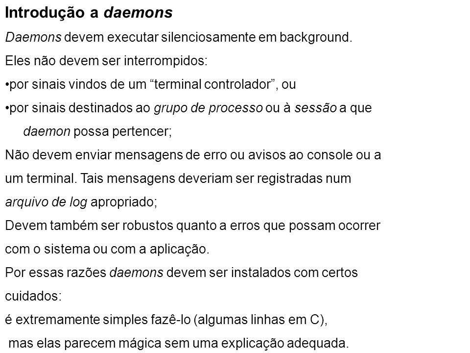 Introdução a daemons Daemons devem executar silenciosamente em background. Eles não devem ser interrompidos: por sinais vindos de um terminal controla