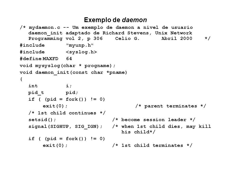 Exemplo de daemon /* mydaemon.c -- Um exemplo de daemon a nivel de usuario daemon_init adaptado de Richard Stevens, Unix Network Programming vol 2, p