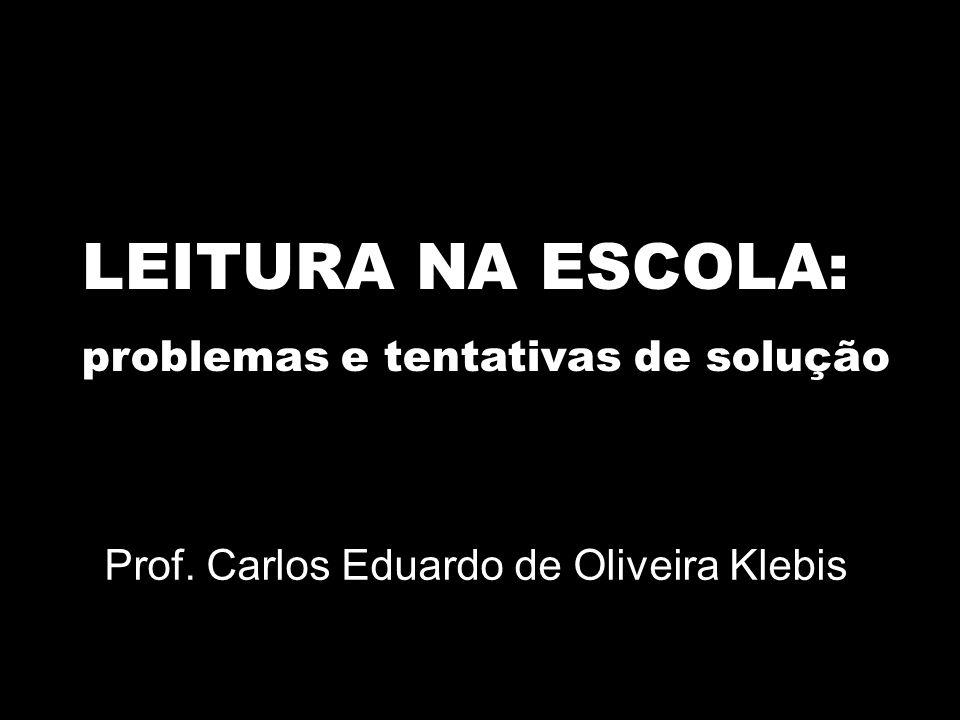 LEITURA NA ESCOLA: problemas e tentativas de solução Prof. Carlos Eduardo de Oliveira Klebis