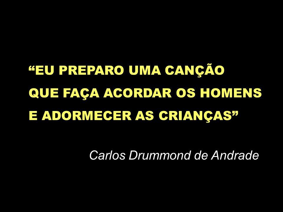 EU PREPARO UMA CANÇÃO QUE FAÇA ACORDAR OS HOMENS E ADORMECER AS CRIANÇAS Carlos Drummond de Andrade