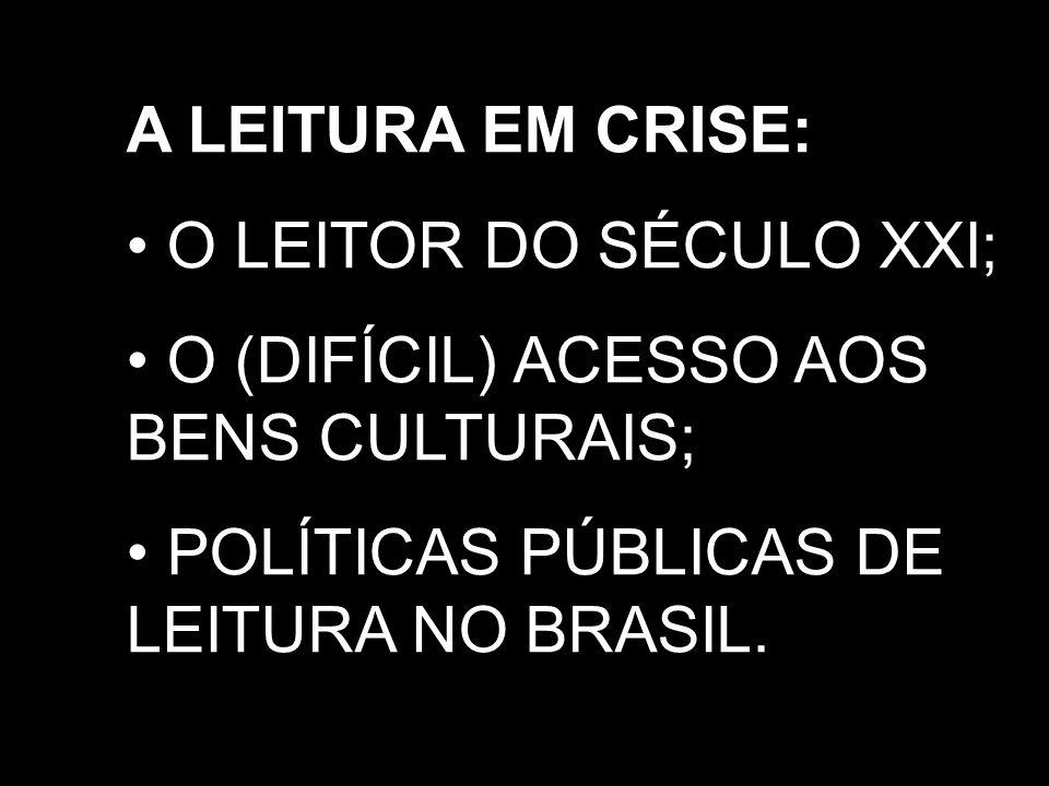 A LEITURA EM CRISE: O LEITOR DO SÉCULO XXI; O (DIFÍCIL) ACESSO AOS BENS CULTURAIS; POLÍTICAS PÚBLICAS DE LEITURA NO BRASIL.