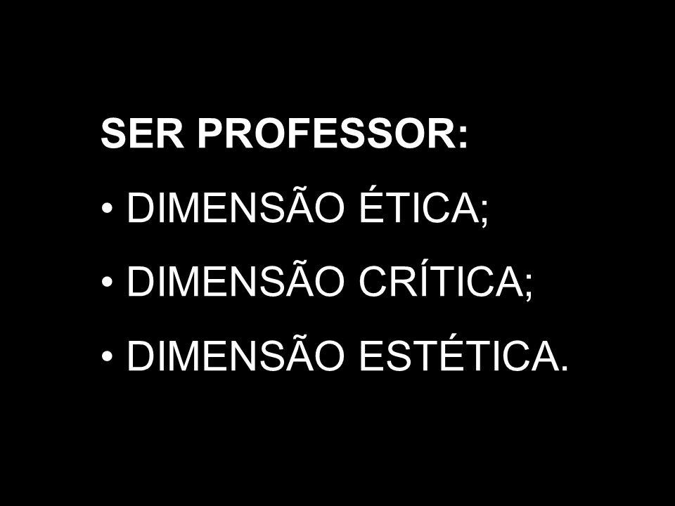 SER PROFESSOR: DIMENSÃO ÉTICA; DIMENSÃO CRÍTICA; DIMENSÃO ESTÉTICA.