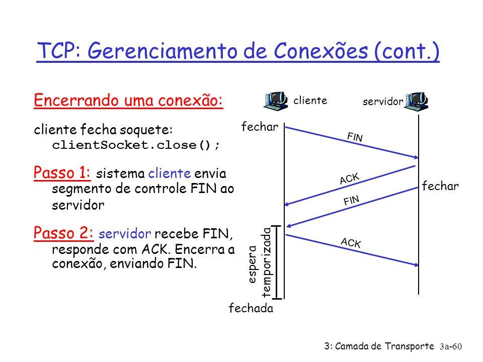 3: Camada de Transporte3a-59 TCP: Gerenciamento de Conexões Lembrete: Remetente, receptor TCP estabelecem conexão antes de trocar segmentos de dados Ø inicializam variáveis TCP: ü nos.