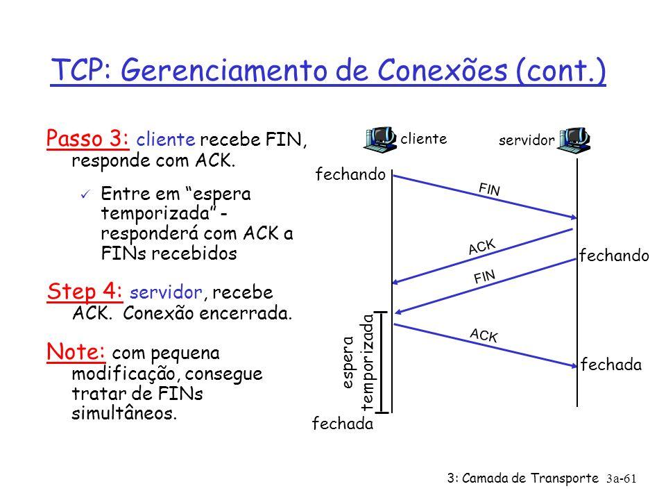 3: Camada de Transporte3a-60 TCP: Gerenciamento de Conexões (cont.) Encerrando uma conexão: cliente fecha soquete: clientSocket.close(); Passo 1: sistema cliente envia segmento de controle FIN ao servidor Passo 2: servidor recebe FIN, responde com ACK.