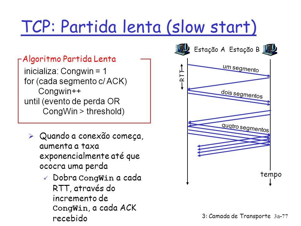 3: Camada de Transporte3a-76 TCP: Partida lenta (Slow Start) Quando a conexão começa, CongWin = 1 MSS ü Exemplo: MSS = 500 bytes & RTT = 200 msec ü Taxa inicial = 20 kbps Ø A banda disponível deve ser >> MSS/RTT Ø Quando a conexão começa, aumenta a taxa exponencialmente até o primeiro evento de perda Ø Resumo: taxa inicial baixa, mais cresce rapidamente (crescimento exponencial)