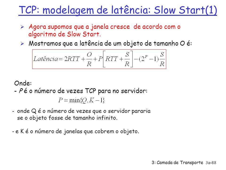 3: Camada de Transporte3a-87 Janela de congestionamento de tamanho fixo (2) Segundo caso: Ø WS/R < RTT + S/R: aguarda ACK depois de enviar todos os dados na janela latência = 2RTT + O/R + (K-1)[S/R + RTT - WS/R]