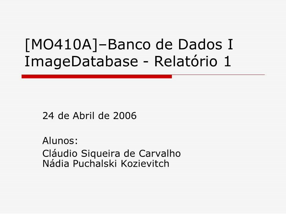 [MO410A]–Banco de Dados I ImageDatabase - Relatório 1 24 de Abril de 2006 Alunos: Cláudio Siqueira de Carvalho Nádia Puchalski Kozievitch
