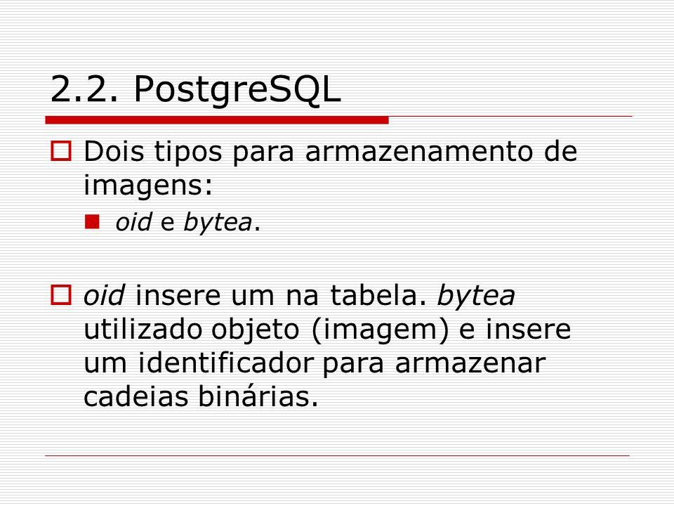 2.2. PostgreSQL Dois tipos para armazenamento de imagens: oid e bytea. oid insere um na tabela. bytea utilizado objeto (imagem) e insere um identifica