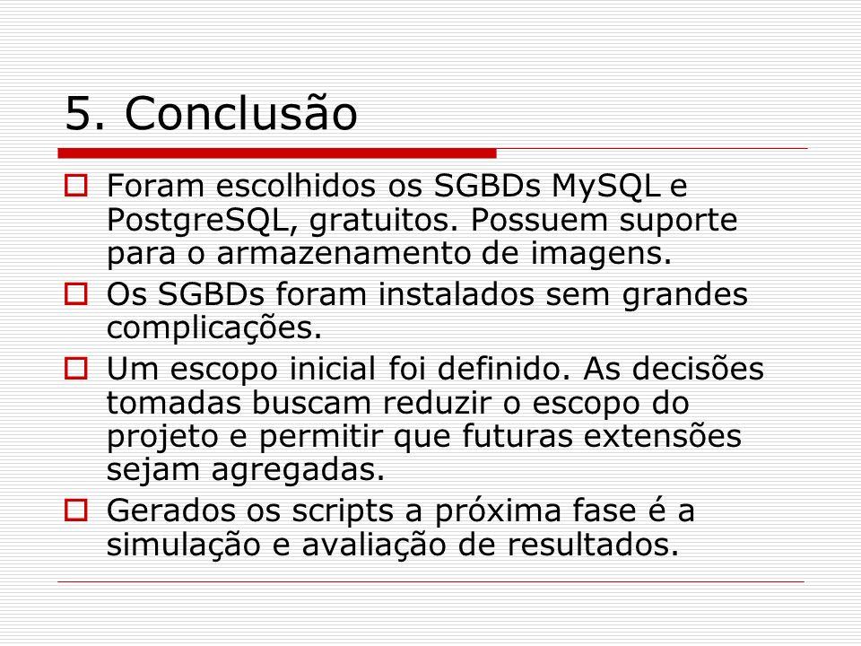 5. Conclusão Foram escolhidos os SGBDs MySQL e PostgreSQL, gratuitos. Possuem suporte para o armazenamento de imagens. Os SGBDs foram instalados sem g