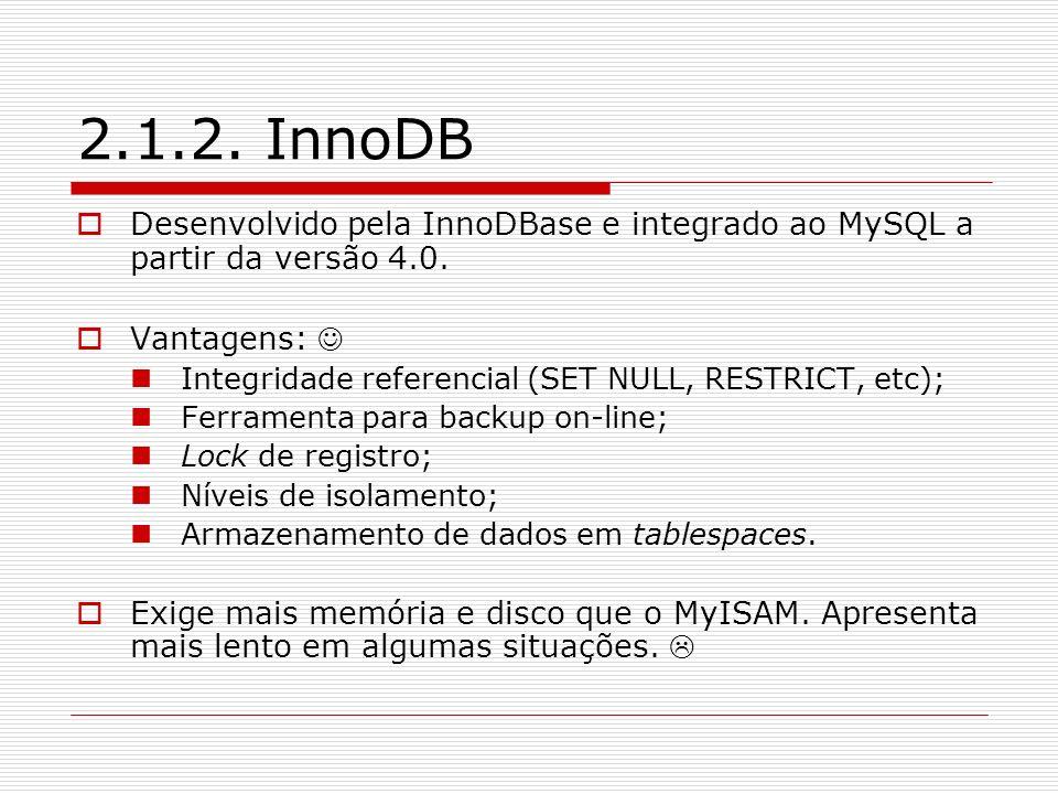 2.1.2. InnoDB Desenvolvido pela InnoDBase e integrado ao MySQL a partir da versão 4.0. Vantagens: Integridade referencial (SET NULL, RESTRICT, etc); F