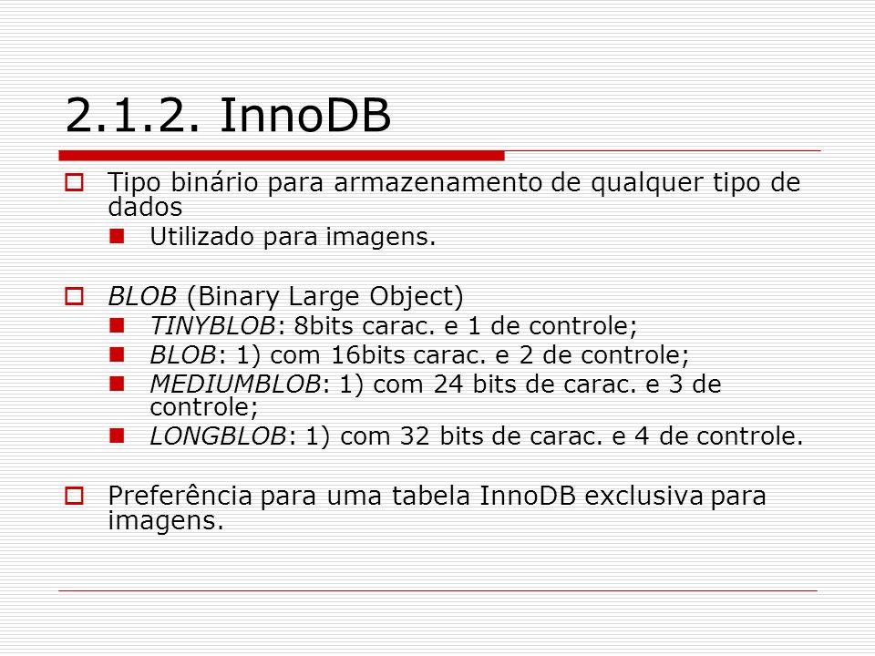 2.1.2. InnoDB Tipo binário para armazenamento de qualquer tipo de dados Utilizado para imagens. BLOB (Binary Large Object) TINYBLOB: 8bits carac. e 1