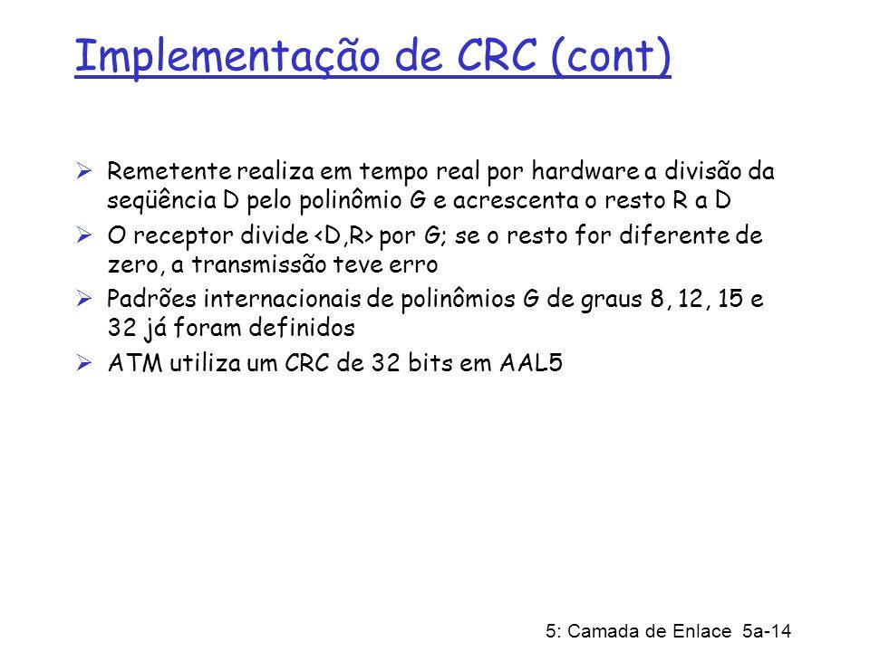 5: Camada de Enlace 5a-14 Implementação de CRC (cont) Remetente realiza em tempo real por hardware a divisão da seqüência D pelo polinômio G e acresce