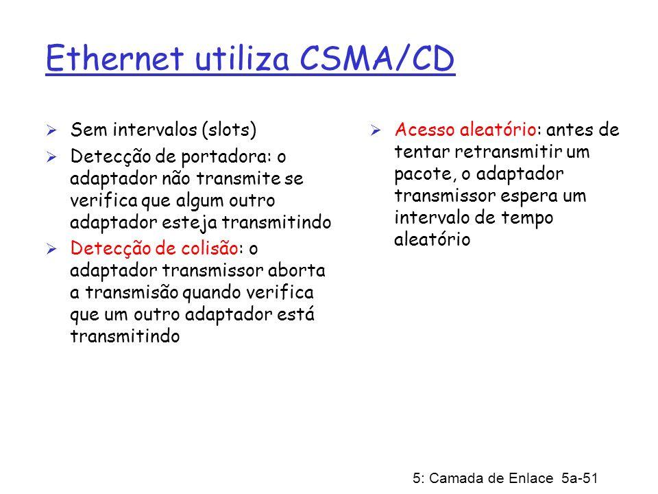 5: Camada de Enlace 5a-51 Ethernet utiliza CSMA/CD Sem intervalos (slots) Detecção de portadora: o adaptador não transmite se verifica que algum outro