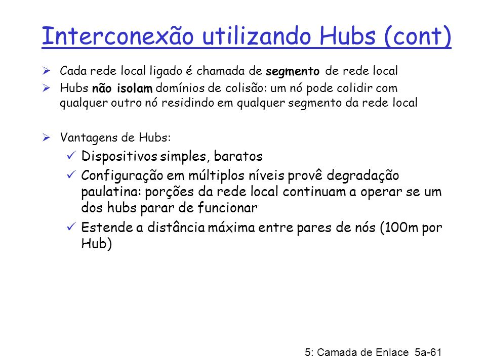 5: Camada de Enlace 5a-61 Interconexão utilizando Hubs (cont) Cada rede local ligado é chamada de segmento de rede local Hubs não isolam domínios de c