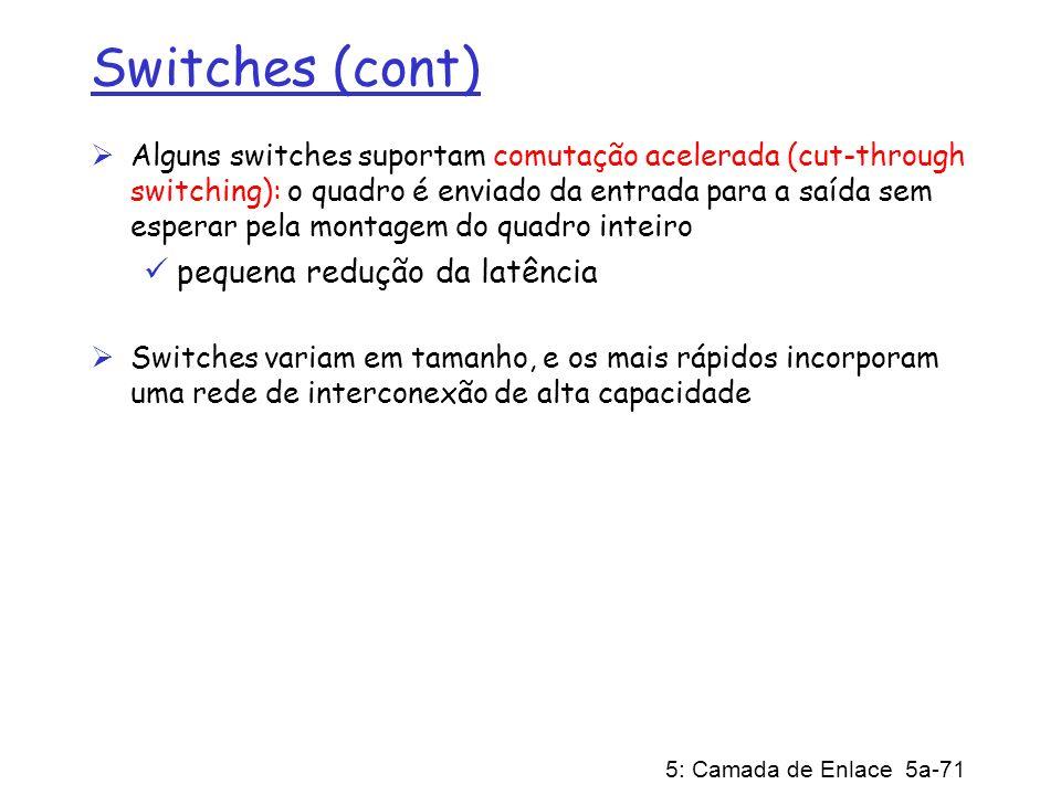 5: Camada de Enlace 5a-71 Switches (cont) Alguns switches suportam comutação acelerada (cut-through switching): o quadro é enviado da entrada para a s