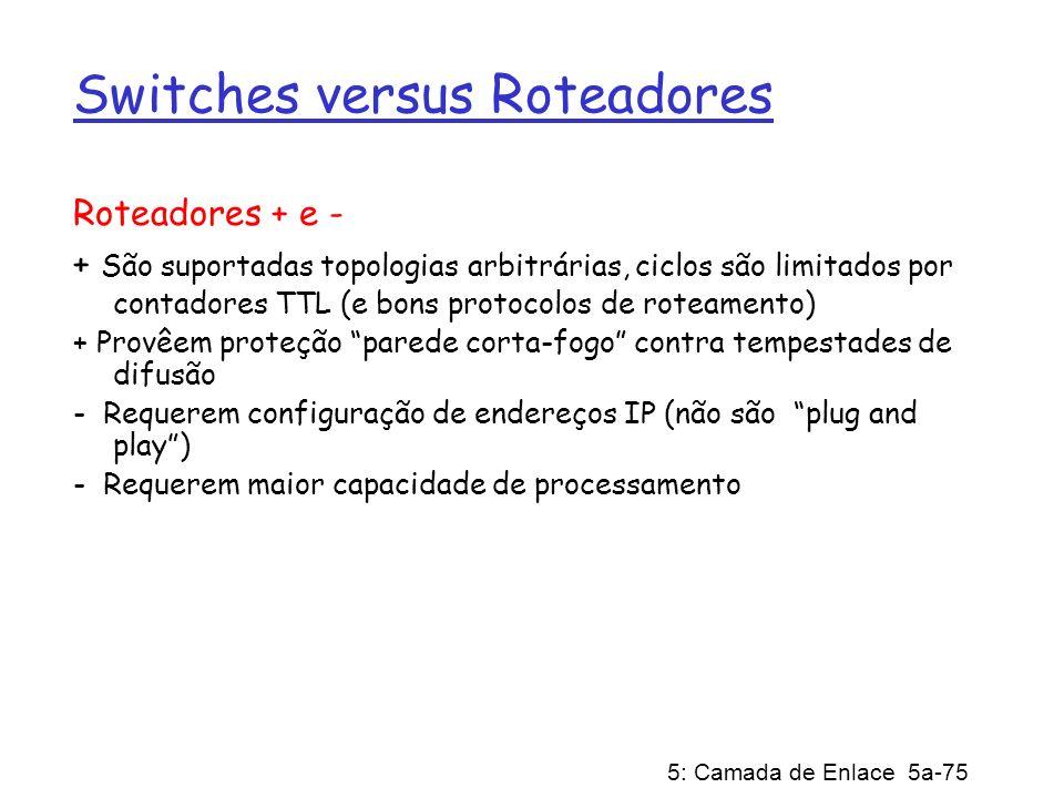 5: Camada de Enlace 5a-75 Switches versus Roteadores Roteadores + e - + São suportadas topologias arbitrárias, ciclos são limitados por contadores TTL