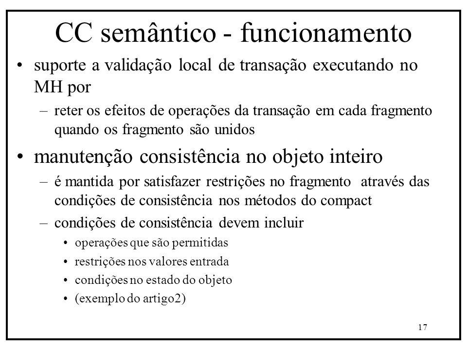 17 CC semântico - funcionamento suporte a validação local de transação executando no MH por –reter os efeitos de operações da transação em cada fragmento quando os fragmento são unidos manutenção consistência no objeto inteiro –é mantida por satisfazer restrições no fragmento através das condições de consistência nos métodos do compact –condições de consistência devem incluir operações que são permitidas restrições nos valores entrada condições no estado do objeto (exemplo do artigo2)