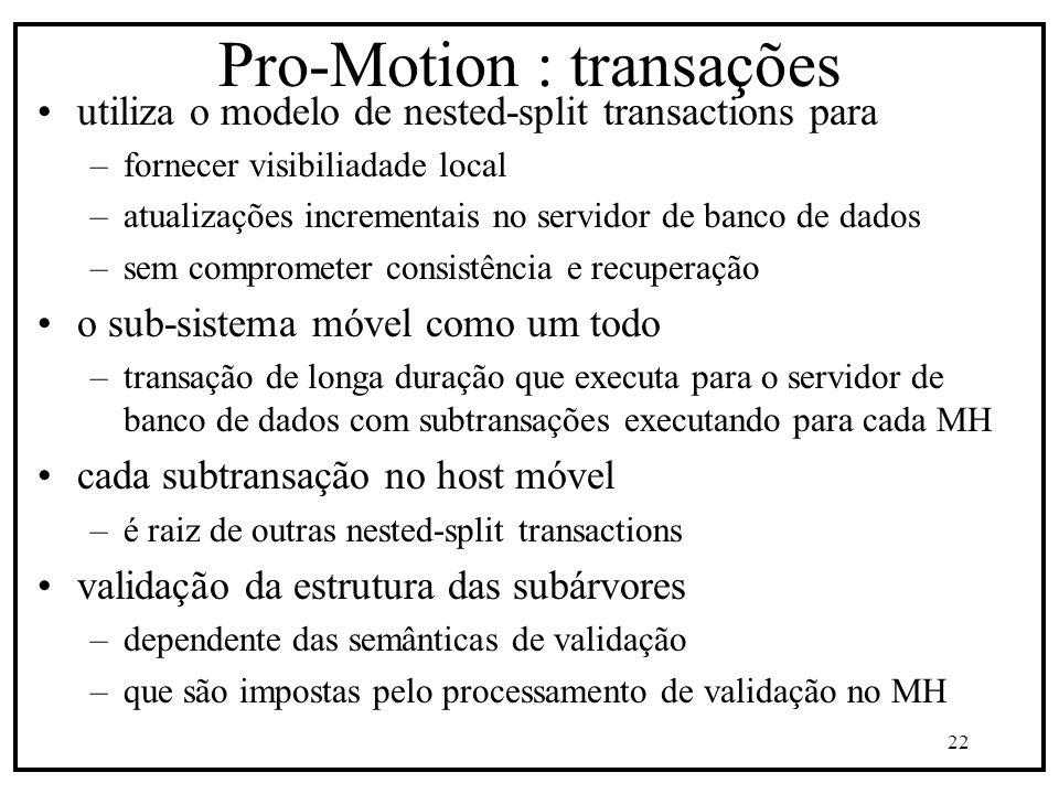 22 Pro-Motion : transações utiliza o modelo de nested-split transactions para –fornecer visibiliadade local –atualizações incrementais no servidor de banco de dados –sem comprometer consistência e recuperação o sub-sistema móvel como um todo –transação de longa duração que executa para o servidor de banco de dados com subtransações executando para cada MH cada subtransação no host móvel –é raiz de outras nested-split transactions validação da estrutura das subárvores –dependente das semânticas de validação –que são impostas pelo processamento de validação no MH