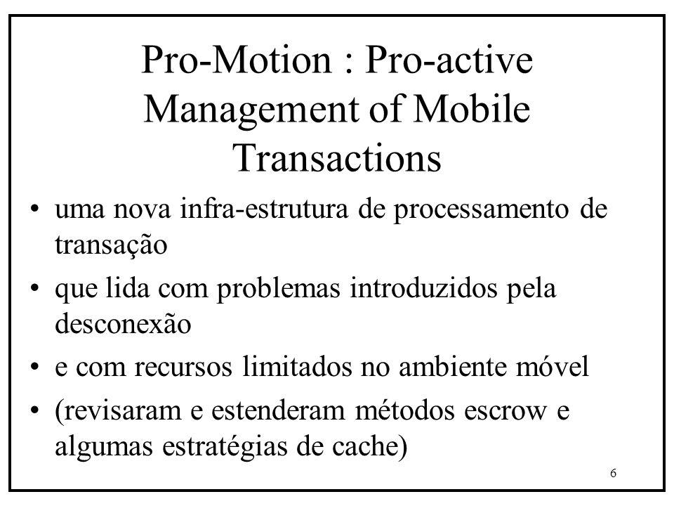 6 Pro-Motion : Pro-active Management of Mobile Transactions uma nova infra-estrutura de processamento de transação que lida com problemas introduzidos pela desconexão e com recursos limitados no ambiente móvel (revisaram e estenderam métodos escrow e algumas estratégias de cache)