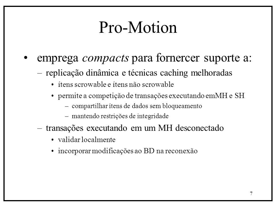 7 Pro-Motion emprega compacts para fornercer suporte a: –replicação dinâmica e técnicas caching melhoradas ítens scrowable e ítens não scrowable permite a competição de transações executando emMH e SH –compartilhar ítens de dados sem bloqueamento –mantendo restrições de integridade –transações executando em um MH desconectado validar localmente incorporar modificações ao BD na reconexão