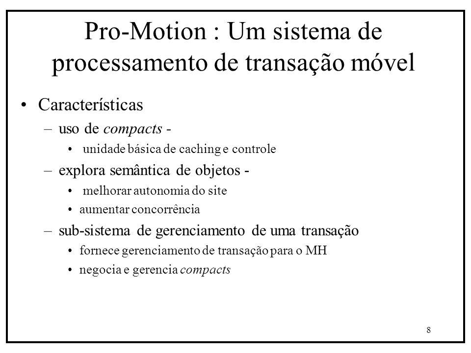 8 Pro-Motion : Um sistema de processamento de transação móvel Características –uso de compacts - unidade básica de caching e controle –explora semântica de objetos - melhorar autonomia do site aumentar concorrência –sub-sistema de gerenciamento de uma transação fornece gerenciamento de transação para o MH negocia e gerencia compacts