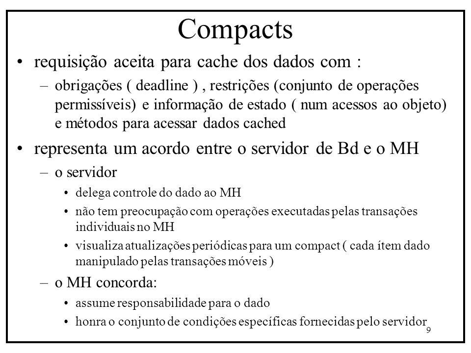 9 Compacts requisição aceita para cache dos dados com : –obrigações ( deadline ), restrições (conjunto de operações permissíveis) e informação de estado ( num acessos ao objeto) e métodos para acessar dados cached representa um acordo entre o servidor de Bd e o MH –o servidor delega controle do dado ao MH não tem preocupação com operações executadas pelas transações individuais no MH visualiza atualizações periódicas para um compact ( cada ítem dado manipulado pelas transações móveis ) –o MH concorda: assume responsabilidade para o dado honra o conjunto de condições específicas fornecidas pelo servidor