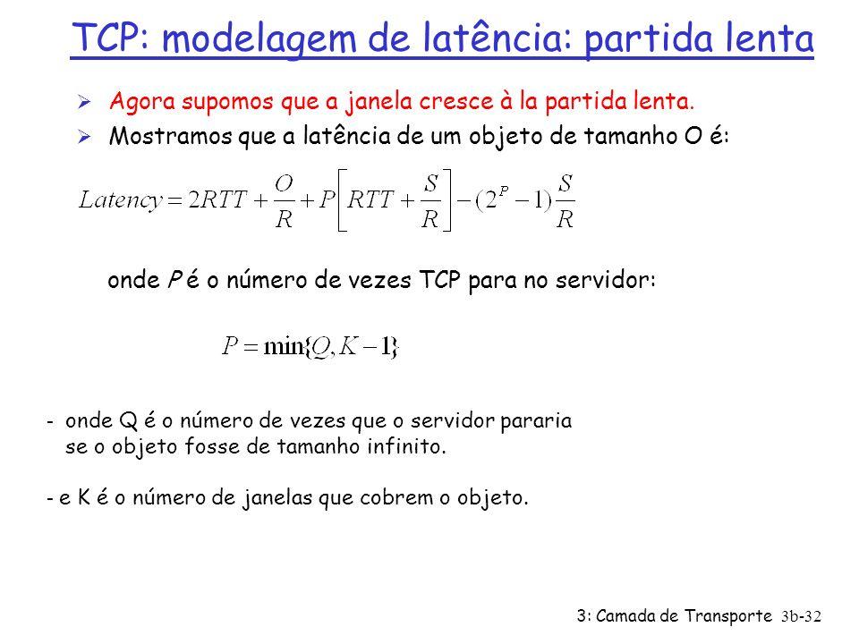 3: Camada de Transporte3b-32 TCP: modelagem de latência: partida lenta Ø Agora supomos que a janela cresce à la partida lenta. Ø Mostramos que a latên