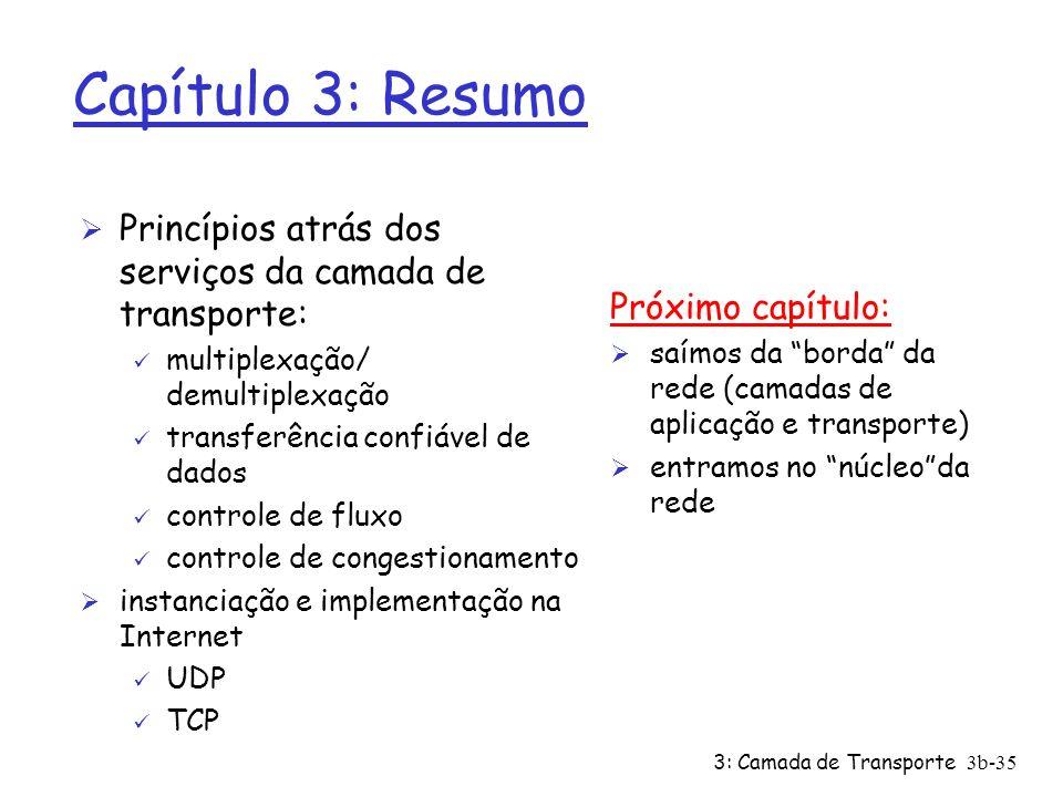 3: Camada de Transporte3b-35 Capítulo 3: Resumo Ø Princípios atrás dos serviços da camada de transporte: ü multiplexação/ demultiplexação ü transferên