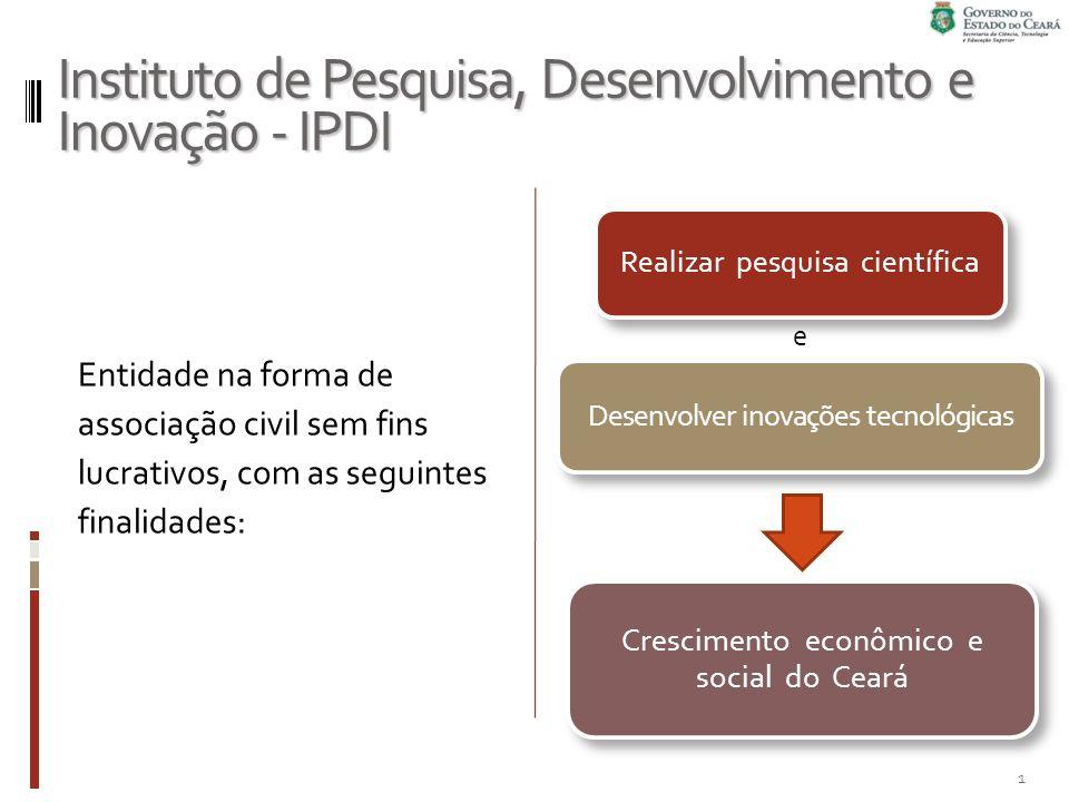 Instituto de Pesquisa, Desenvolvimento e Inovação - IPDI Entidade na forma de associação civil sem fins lucrativos, com as seguintes finalidades: Realizar pesquisa científica Desenvolver inovações tecnológicas Crescimento econômico e social do Ceará e 1