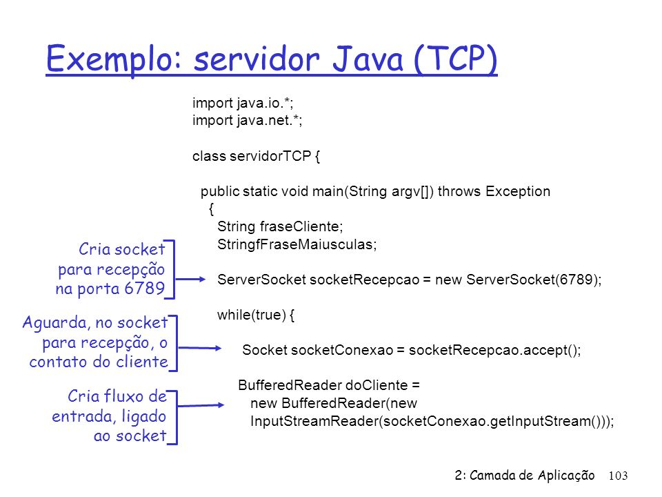 2: Camada de Aplicação 103 Exemplo: servidor Java (TCP) import java.io.*; import java.net.*; class servidorTCP { public static void main(String argv[]