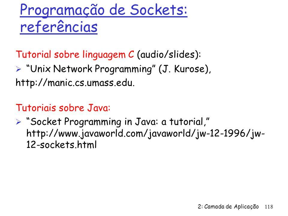 2: Camada de Aplicação 118 Programação de Sockets: referências Tutorial sobre linguagem C (audio/slides): Ø Unix Network Programming (J. Kurose), http