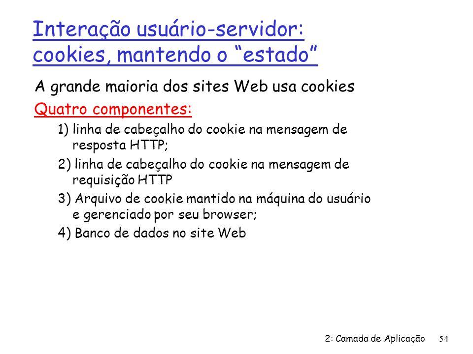 2: Camada de Aplicação 54 A grande maioria dos sites Web usa cookies Quatro componentes: 1) linha de cabeçalho do cookie na mensagem de resposta HTTP;