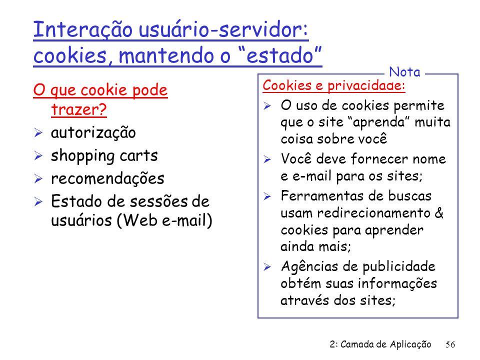 2: Camada de Aplicação 56 O que cookie pode trazer? Ø autorização Ø shopping carts Ø recomendações Ø Estado de sessões de usuários (Web e-mail) Cookie